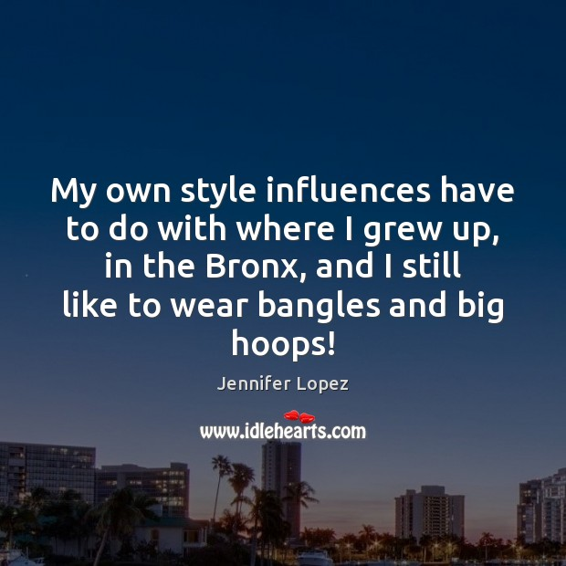 My own style influences have to do with where I grew up, Jennifer Lopez Picture Quote
