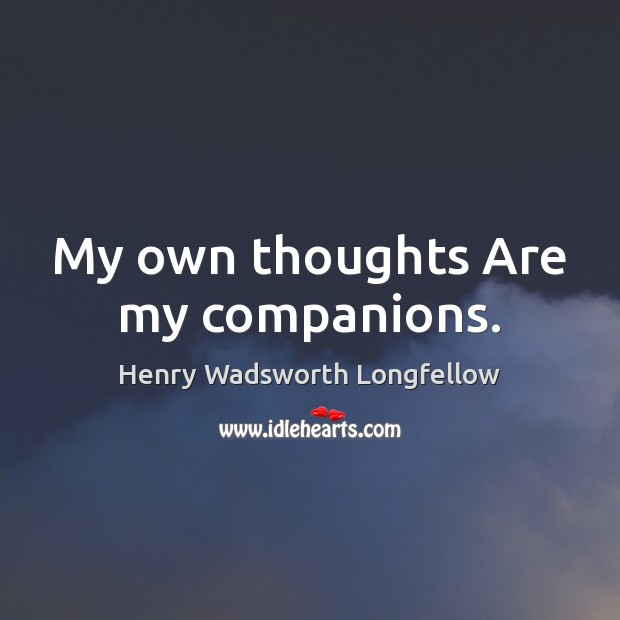My own thoughts Are my companions. Henry Wadsworth Longfellow Picture Quote