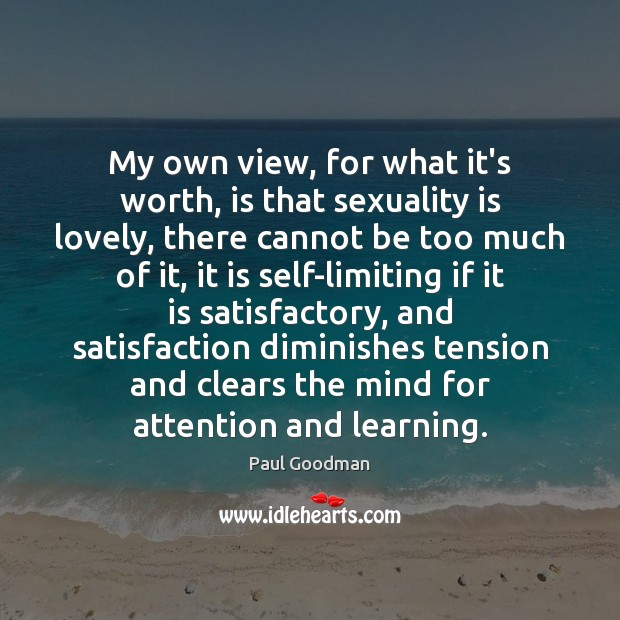 My own view, for what it's worth, is that sexuality is lovely, Paul Goodman Picture Quote