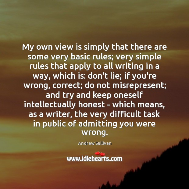 My own view is simply that there are some very basic rules; Andrew Sullivan Picture Quote