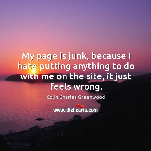 My page is junk, because I hate putting anything to do with me on the site, it just feels wrong. Colin Charles Greenwood Picture Quote