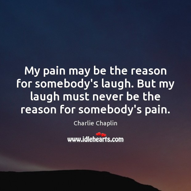 My pain may be the reason for somebody's laugh. But my laugh Image