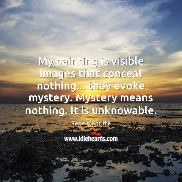 My painting is visible images that conceal nothing… they evoke mystery. Mystery Image