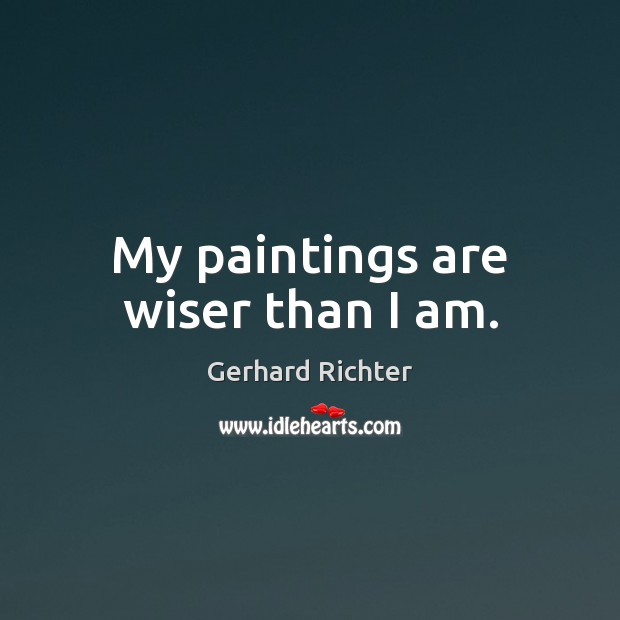 Image, My paintings are wiser than I am.