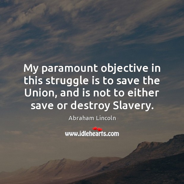 My paramount objective in this struggle is to save the Union, and Image
