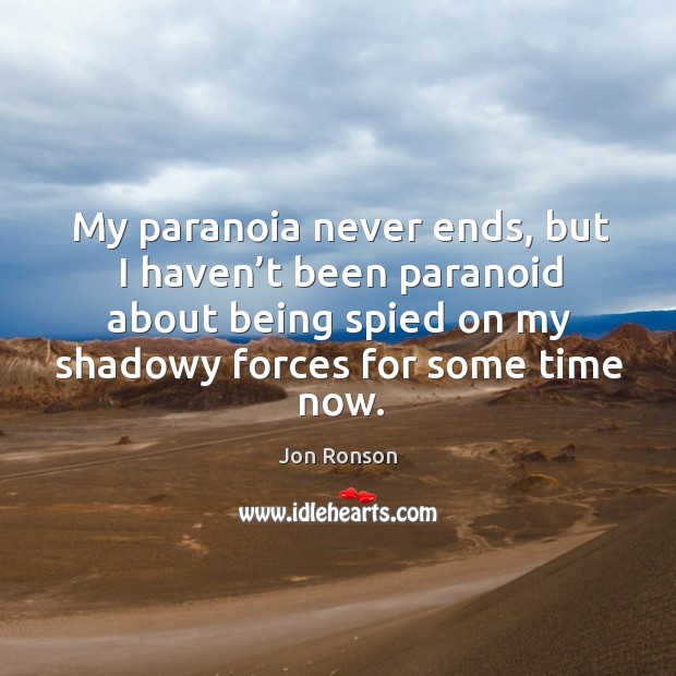 My paranoia never ends, but I haven't been paranoid about being spied on my shadowy forces for some time now. Jon Ronson Picture Quote