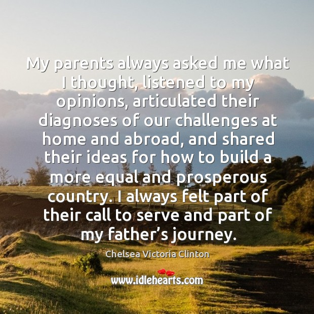 My parents always asked me what I thought, listened to my opinions, articulated Chelsea Victoria Clinton Picture Quote