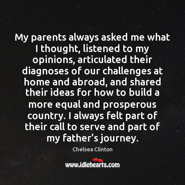 My parents always asked me what I thought, listened to my opinions, Chelsea Clinton Picture Quote