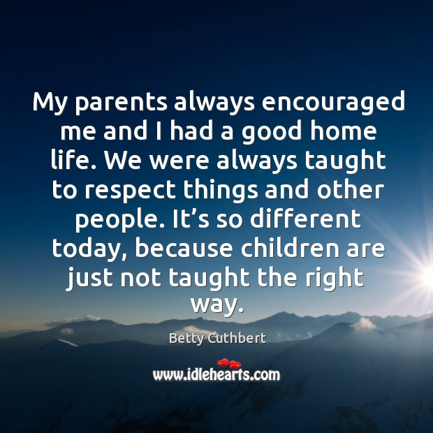 Image, My parents always encouraged me and I had a good home life. We were always taught to respect things and other people.