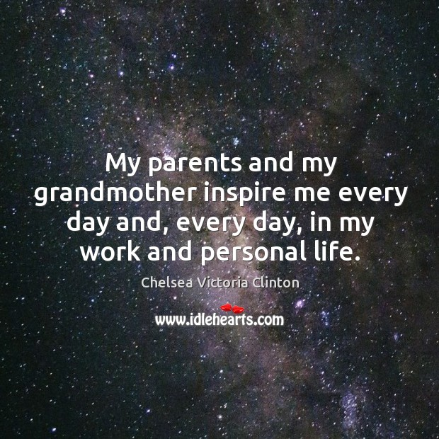 My parents and my grandmother inspire me every day and, every day, in my work and personal life. Chelsea Victoria Clinton Picture Quote