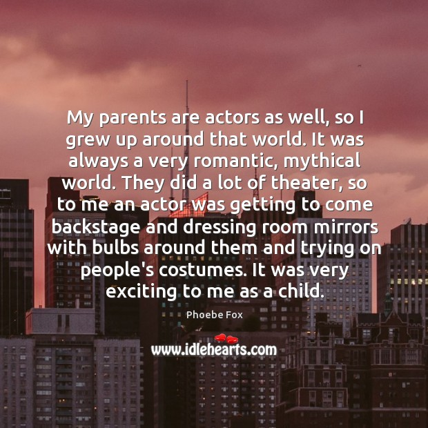 My parents are actors as well, so I grew up around that Image