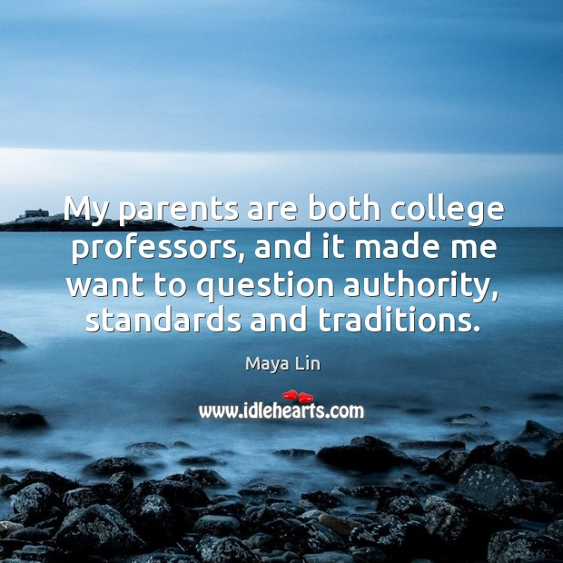 My parents are both college professors, and it made me want to question authority, standards and traditions. Maya Lin Picture Quote