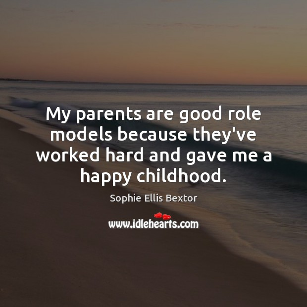 My parents are good role models because they've worked hard and gave me a happy childhood. Sophie Ellis Bextor Picture Quote