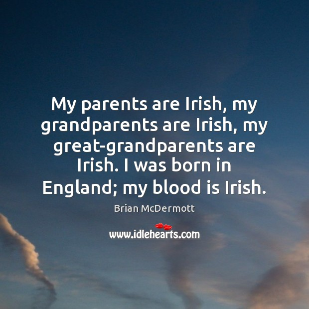 Image, My parents are Irish, my grandparents are Irish, my great-grandparents are Irish.
