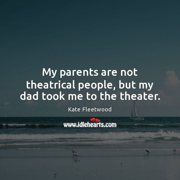 My parents are not theatrical people, but my dad took me to the theater. Image