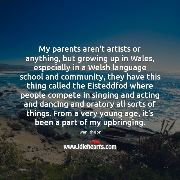 My parents aren't artists or anything, but growing up in Wales, especially Image