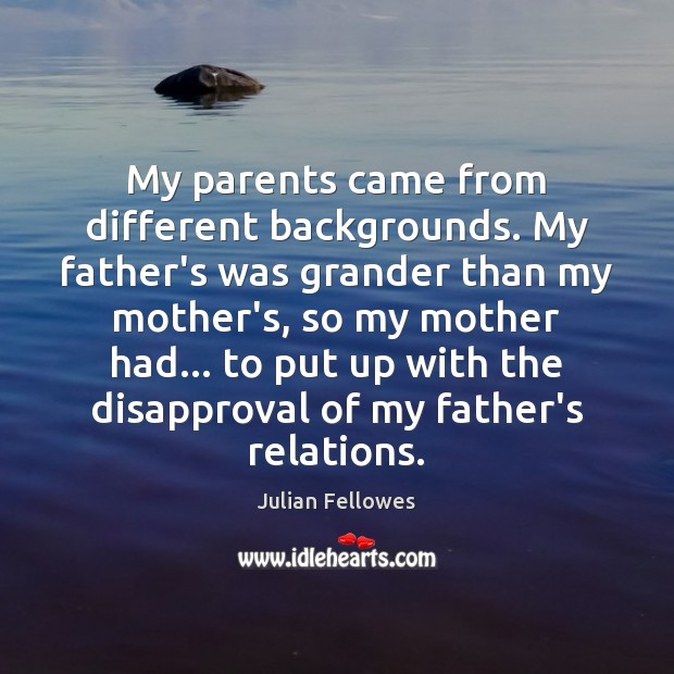 My parents came from different backgrounds. My father's was grander than my Julian Fellowes Picture Quote