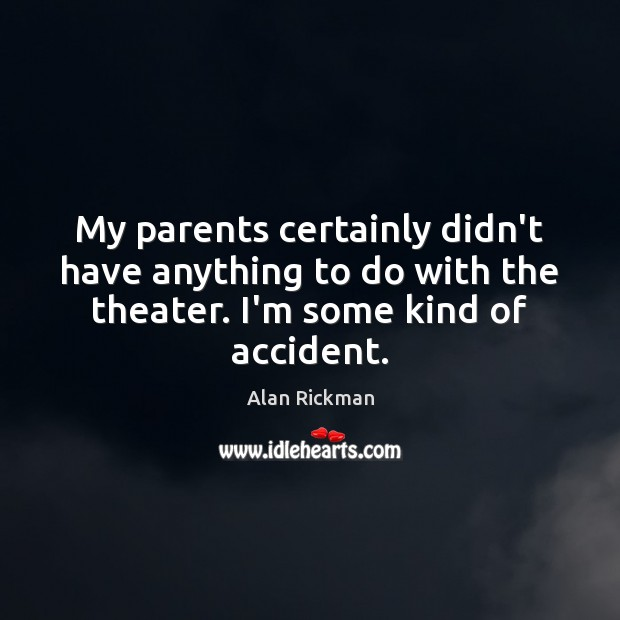 My parents certainly didn't have anything to do with the theater. I'm Alan Rickman Picture Quote