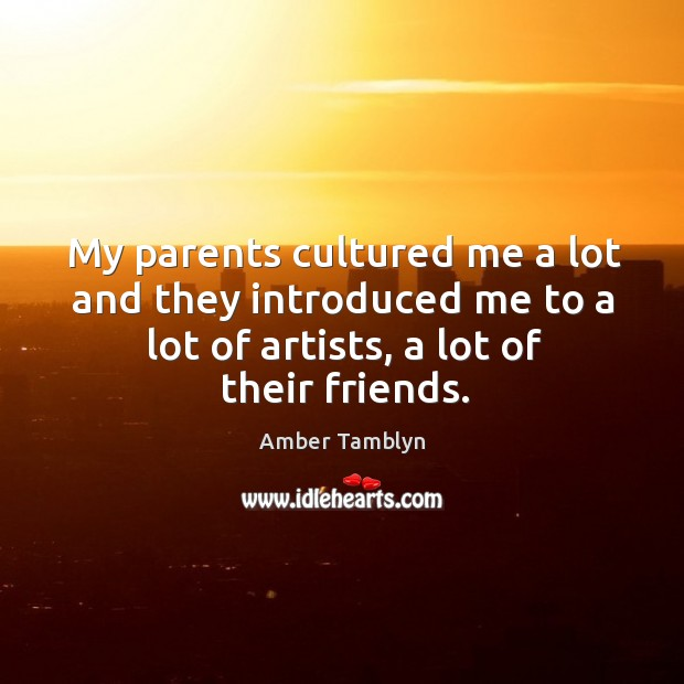 My parents cultured me a lot and they introduced me to a lot of artists, a lot of their friends. Image