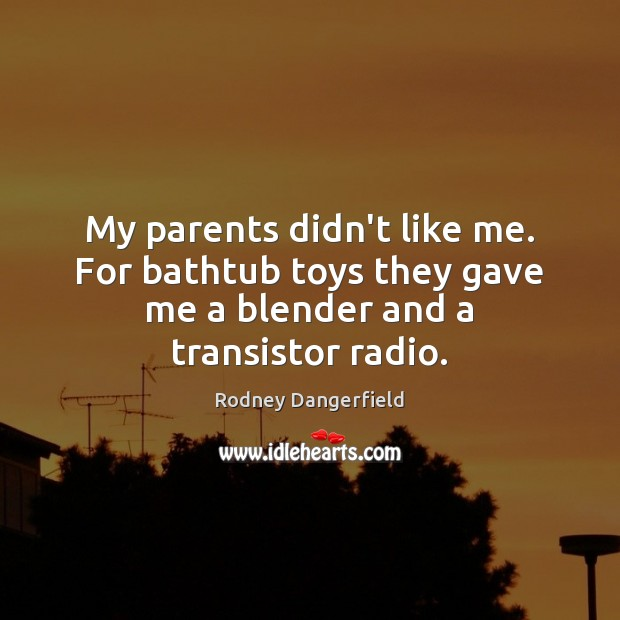 My parents didn't like me. For bathtub toys they gave me a blender and a transistor radio. Rodney Dangerfield Picture Quote