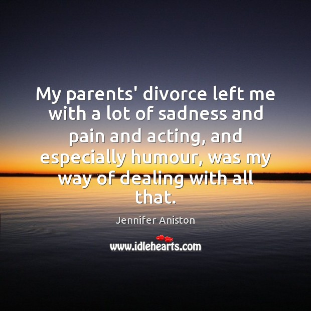 My parents' divorce left me with a lot of sadness and pain Jennifer Aniston Picture Quote