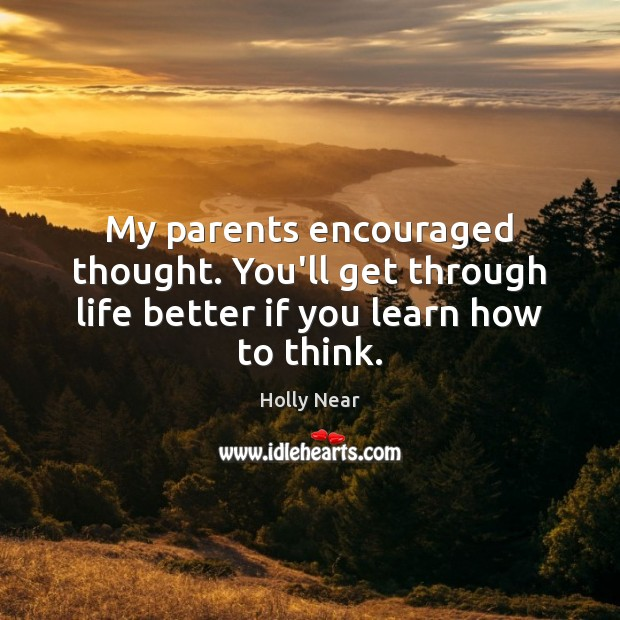 My parents encouraged thought. You'll get through life better if you learn how to think. Image
