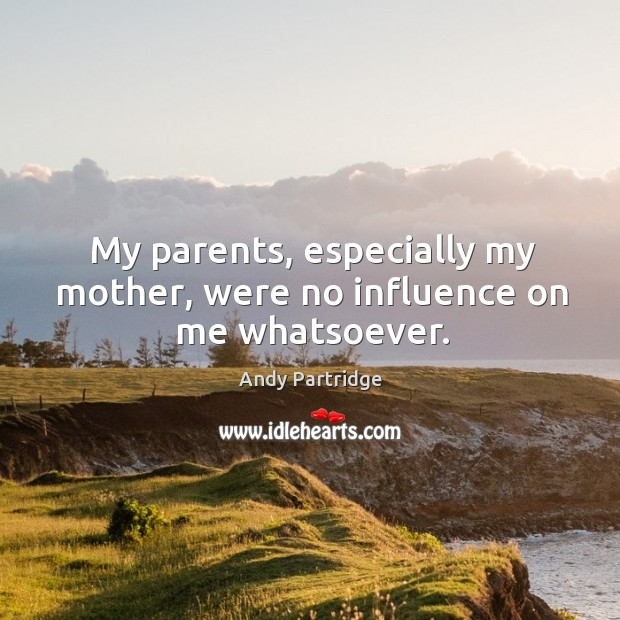 My parents, especially my mother, were no influence on me whatsoever. Andy Partridge Picture Quote