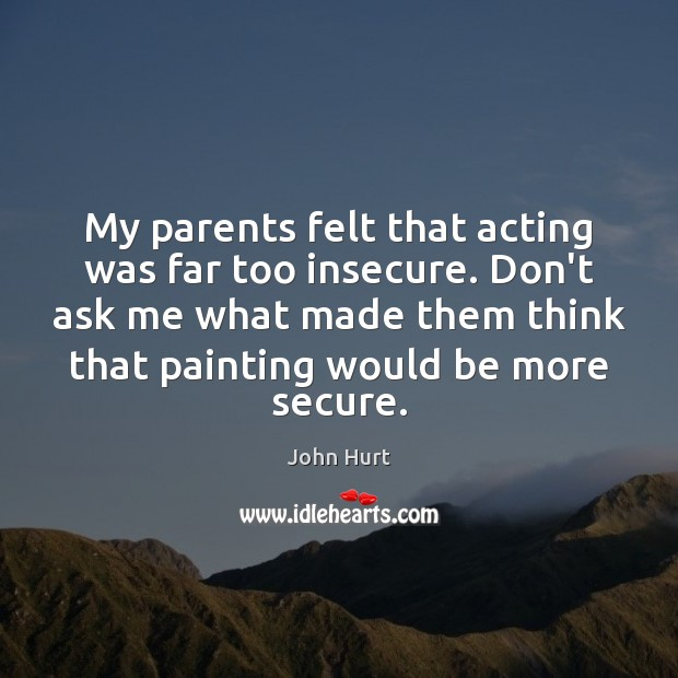 My parents felt that acting was far too insecure. Don't ask me Image
