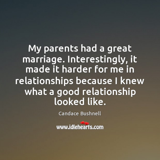 My parents had a great marriage. Interestingly, it made it harder for Candace Bushnell Picture Quote