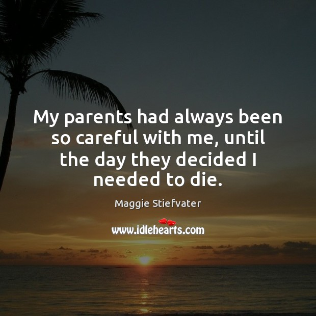 My parents had always been so careful with me, until the day they decided I needed to die. Maggie Stiefvater Picture Quote