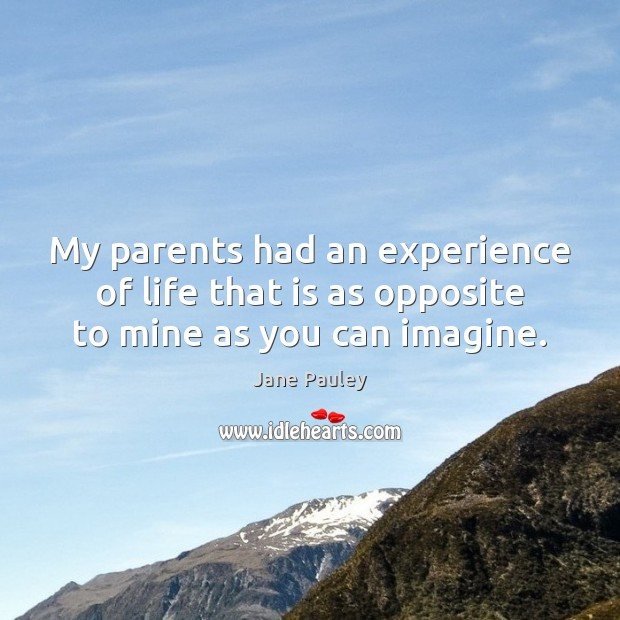 Image, My parents had an experience of life that is as opposite to mine as you can imagine.