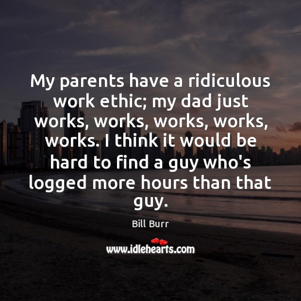 Image, My parents have a ridiculous work ethic; my dad just works, works,