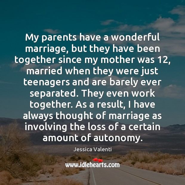 My parents have a wonderful marriage, but they have been together since Jessica Valenti Picture Quote