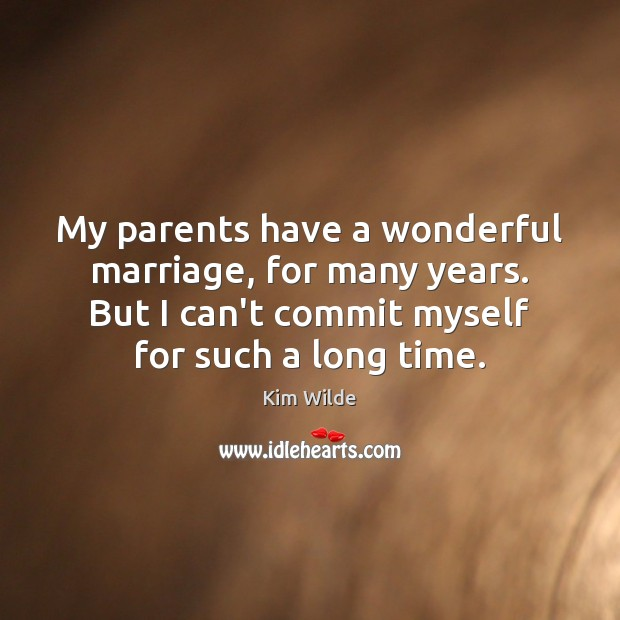 My parents have a wonderful marriage, for many years. But I can't Kim Wilde Picture Quote