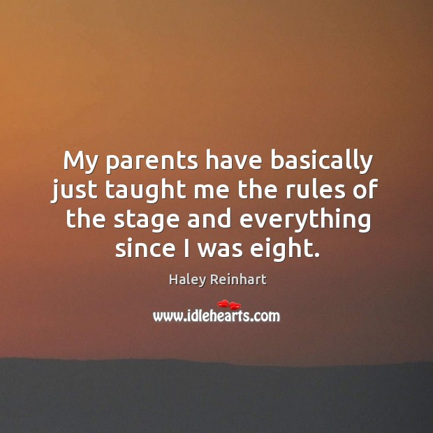 My parents have basically just taught me the rules of the stage and everything since I was eight. Haley Reinhart Picture Quote