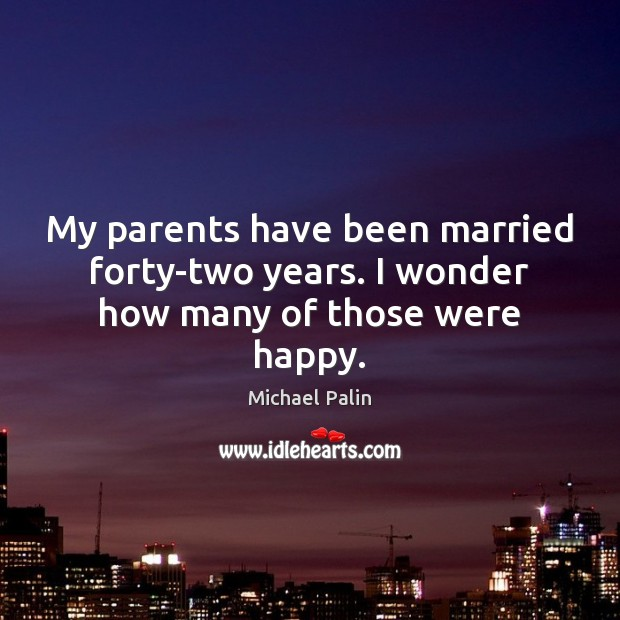 My parents have been married forty-two years. I wonder how many of those were happy. Michael Palin Picture Quote