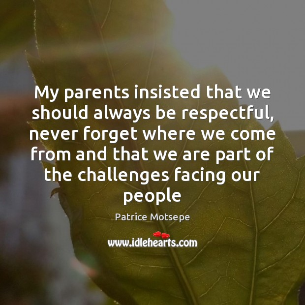 My parents insisted that we should always be respectful, never forget where Image