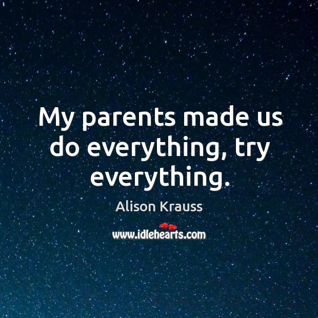 My parents made us do everything, try everything. Alison Krauss Picture Quote