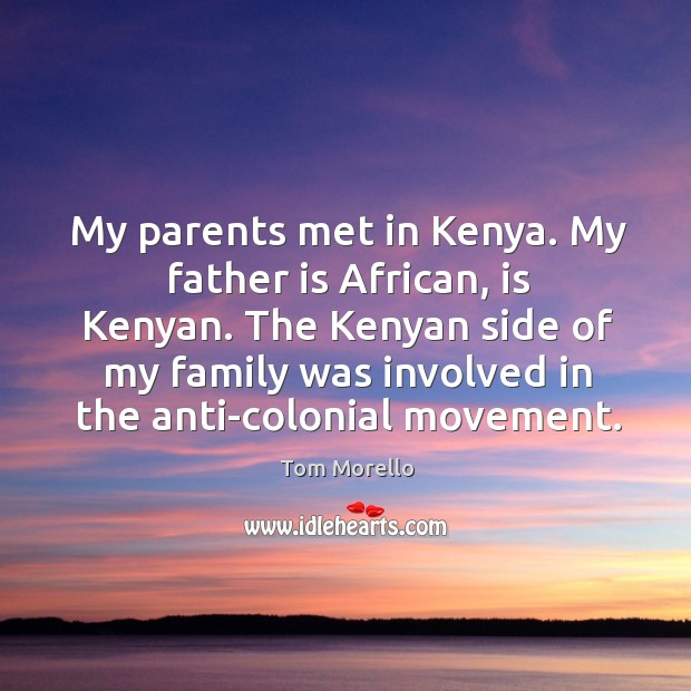 My parents met in kenya. My father is african, is kenyan. The kenyan side of my family was involved in the anti-colonial movement. Tom Morello Picture Quote