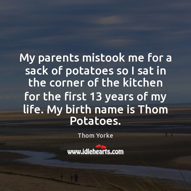 My parents mistook me for a sack of potatoes so I sat Thom Yorke Picture Quote