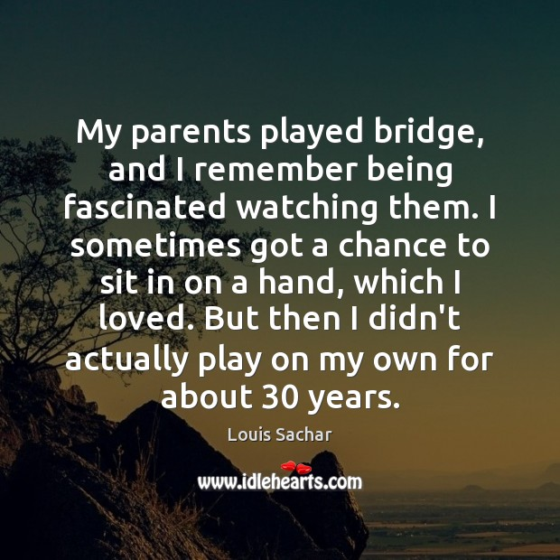 My parents played bridge, and I remember being fascinated watching them. I Louis Sachar Picture Quote