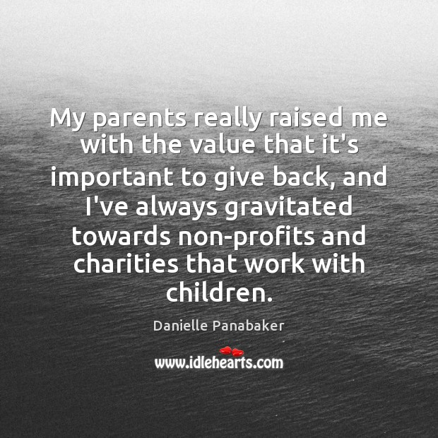 My parents really raised me with the value that it's important to Danielle Panabaker Picture Quote
