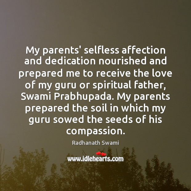 My parents' selfless affection and dedication nourished and prepared me to receive Radhanath Swami Picture Quote
