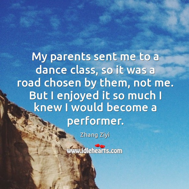 My parents sent me to a dance class, so it was a Zhang Ziyi Picture Quote