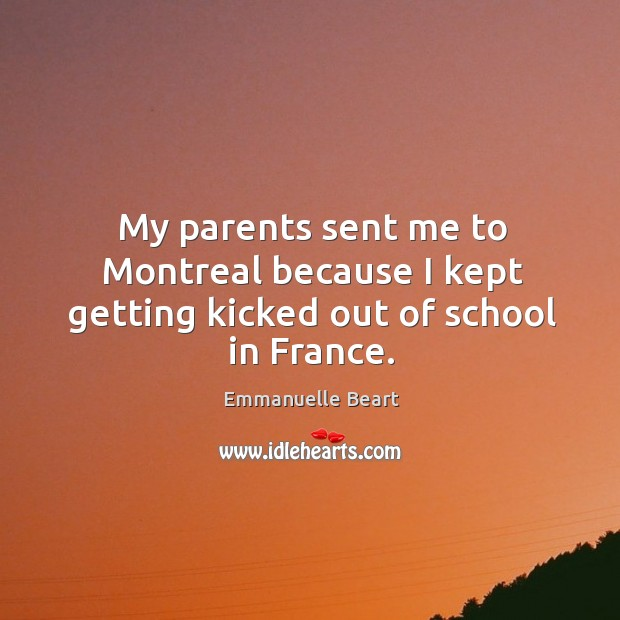 My parents sent me to montreal because I kept getting kicked out of school in france. Emmanuelle Beart Picture Quote