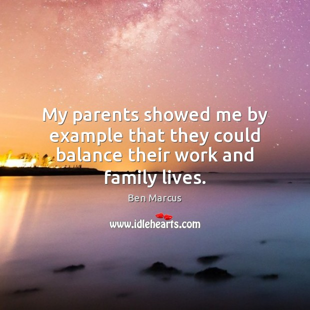 My parents showed me by example that they could balance their work and family lives. Ben Marcus Picture Quote