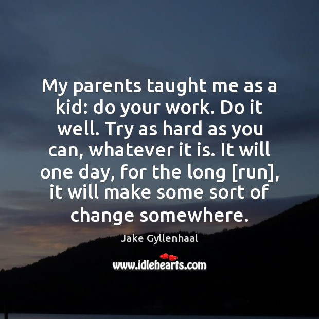 My parents taught me as a kid: do your work. Do it Jake Gyllenhaal Picture Quote