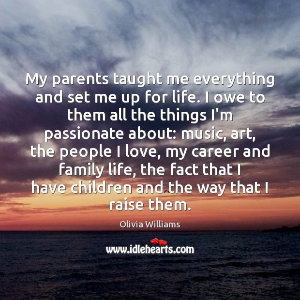 My parents taught me everything and set me up for life. I Olivia Williams Picture Quote