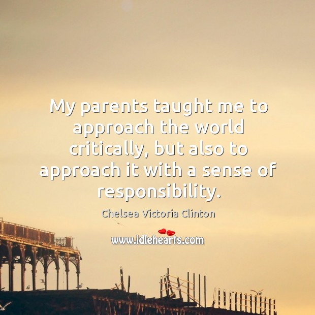 My parents taught me to approach the world critically, but also to approach it with a sense of responsibility. Chelsea Victoria Clinton Picture Quote