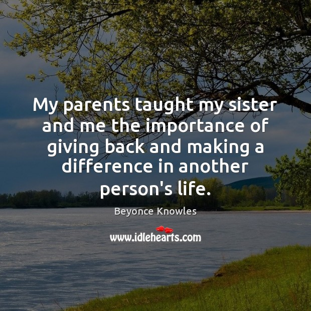 My parents taught my sister and me the importance of giving back Beyonce Knowles Picture Quote